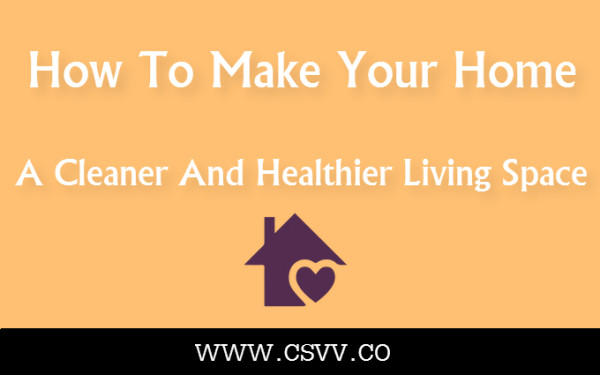 How To Make Your Home A Cleaner And Healthier Living Space