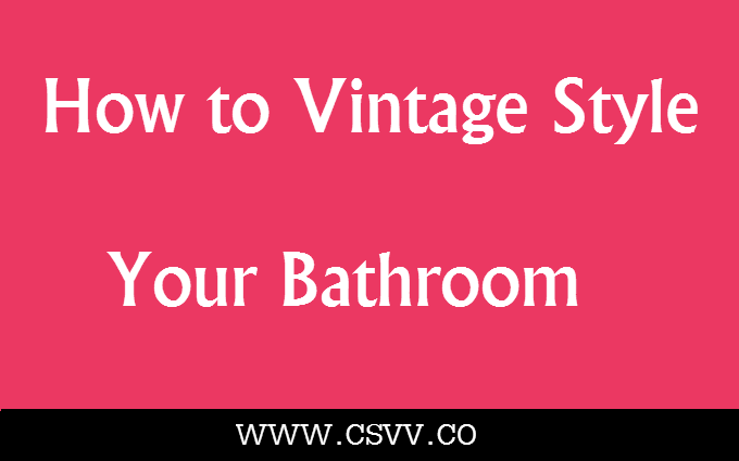 How to Vintage Style Your Bathroom