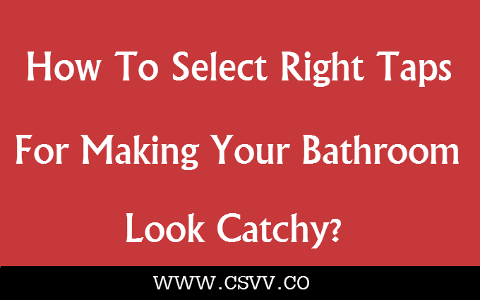 How To Select Right Taps For Making Your Bathroom Look Catchy?