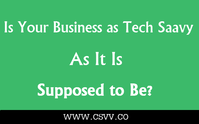 Is Your Business as Tech Savvy as it is Supposed to Be?