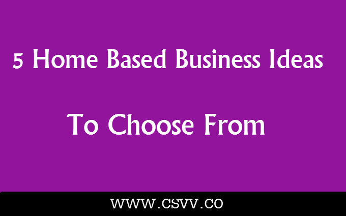 5 Home Based Business Ideas To Choose From