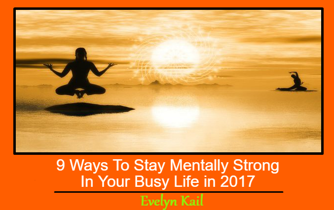 9 Ways To Stay Mentally Strong In Your Busy Life in 2017