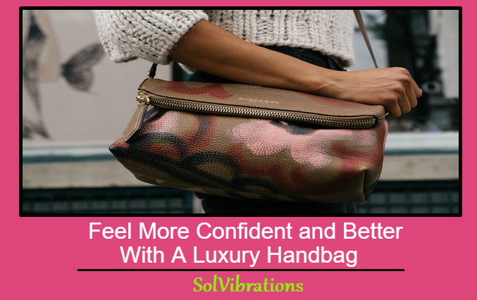 How Luxury Handbags Make You Feel More Confident and Better About Yourself!