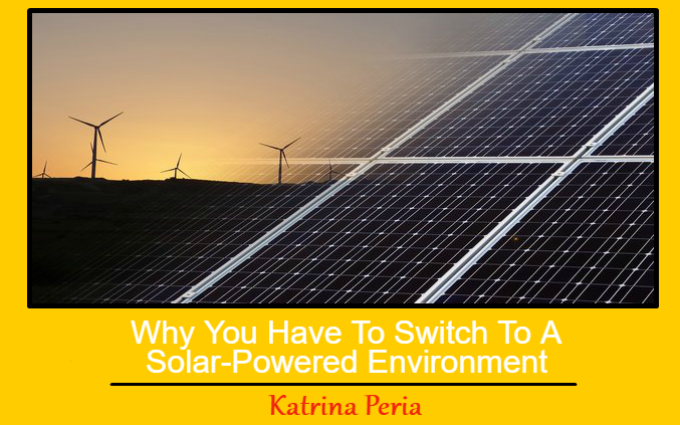 Why You Have To Switch To A Solar-Powered Environment