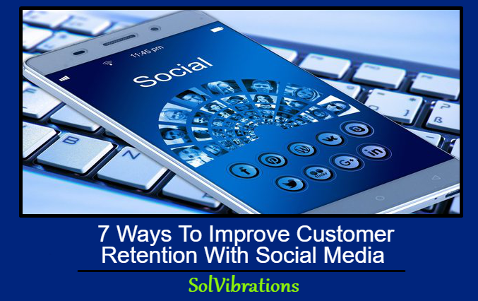 7 Ways To Improve Customer Retention With Social Media