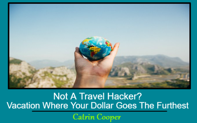Not A Travel Hacker? Vacation Where Your Dollar Goes The Furthest