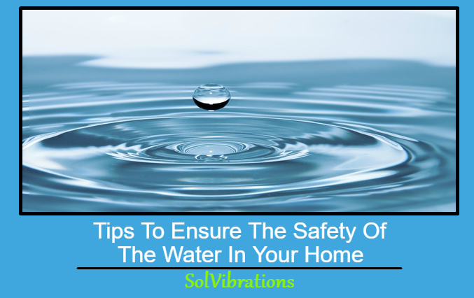 Tips To Ensure The Safety Of The Water In Your Home
