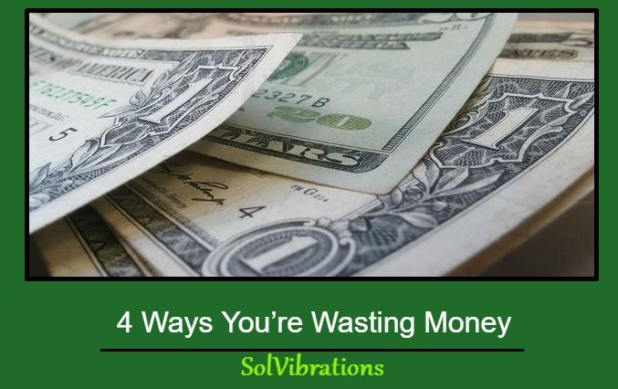 4 Ways You're Wasting Money