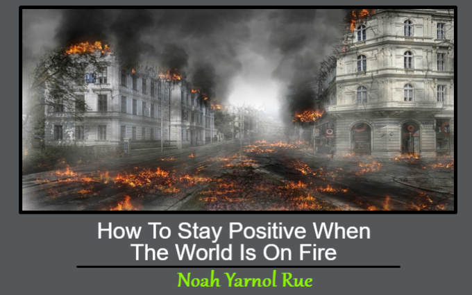 How To Stay Positive When The World Is On Fire